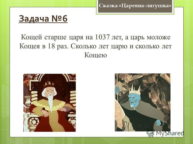 Сказка «Царевна-лягушка» Задача 6 Кощей старше царя на 1037 лет, а царь моложе Кощея в 18 раз. Сколько лет царю и сколько лет Кощею