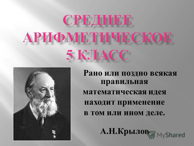 Рано или поздно всякая правильная математическая идея находит применение в том или ином деле. А. Н. Крылов