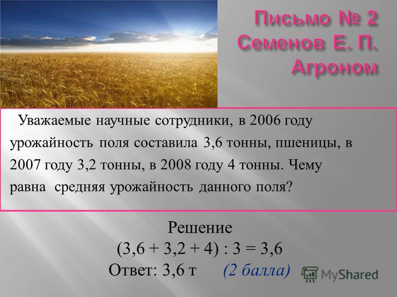 Уважаемые научные сотрудники, в 2006 году урожайность поля составила 3,6 тонны, пшеницы, в 2007 году 3,2 тонны, в 2008 году 4 тонны. Чему равна средняя урожайность данного поля ? Решение (3,6 + 3,2 + 4) : 3 = 3,6 Ответ : 3,6 т (2 балла )
