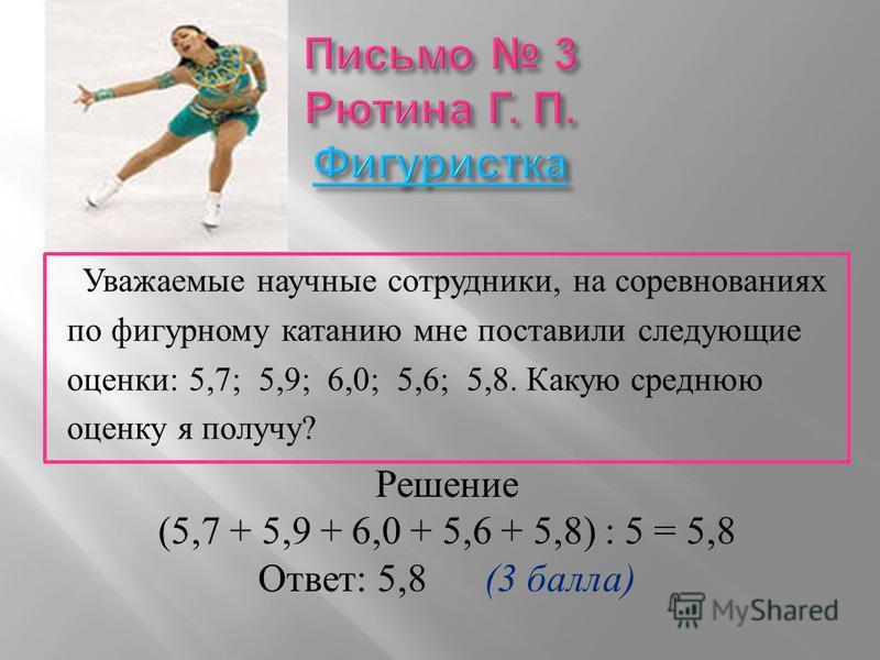 Уважаемые научные сотрудники, на соревнованиях по фигурному катанию мне поставили следующие оценки : 5,7; 5,9; 6,0; 5,6; 5,8. Какую среднюю оценку я получу ? Решение (5,7 + 5,9 + 6,0 + 5,6 + 5,8) : 5 = 5,8 Ответ : 5,8 (3 балла )