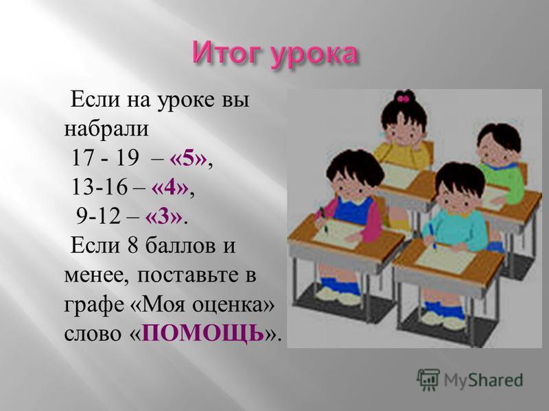 Если на уроке вы набрали 17 - 19 – «5», 13-16 – «4», 9-12 – «3». Если 8 баллов и менее, поставьте в графе « Моя оценка » слово « ПОМОЩЬ ».