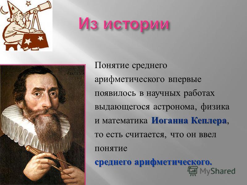 Понятие среднего арифметического впервые появилось в научных работах выдающегося астронома, физика Иоганна Кеплера и математика Иоганна Кеплера, то есть считается, что он ввел понятие среднего арифметического.