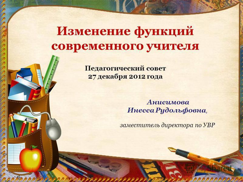 Изменение функций современного учителя Педагогический совет 27 декабря 2012 года Анисимова Инесса Рудольфовна, заместитель директора по УВР