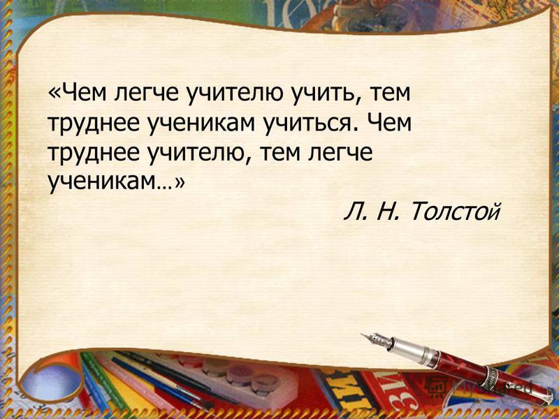 «Чем легче учителю учить, тем труднее ученикам учиться. Чем труднее учителю, тем легче ученикам …» Л. Н. Толсто й