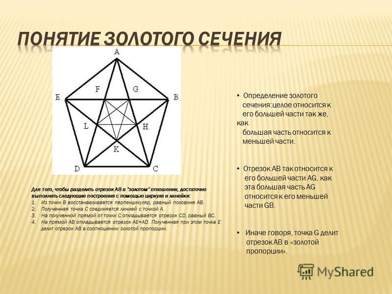Определение золотого сечения:целое относится к его большей части так же, как большая часть относится к меньшей части. Отрезок АВ так относится к его большей части AG, как эта большая часть AG относится к его меньшей части GB. Иначе говоря, точка G де