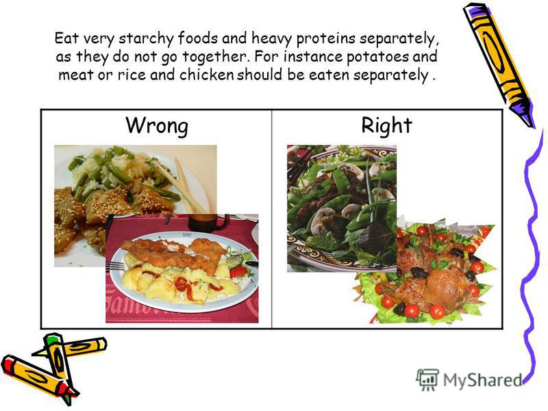 Eat very starchy foods and heavy proteins separately, as they do not go together. For instance potatoes and meat or rice and chicken should be eaten separately. WrongRight