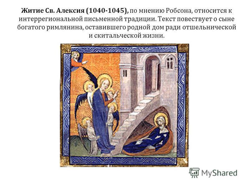 Житие Св. Алексия (1040-1045), по мнению Робсона, относится к интеррегиональной письменной традиции. Текст повествует о сыне богатого римлянина, оставившего родной дом ради отшельнической и скитальческой жизни.