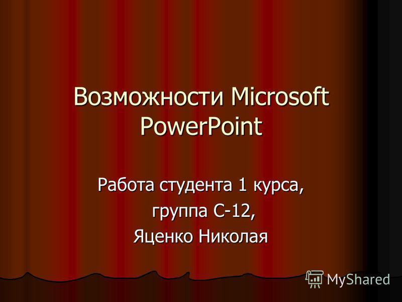 Возможности Microsoft PowerPoint Работа студента 1 курса, группа С-12, группа С-12, Яценко Николая