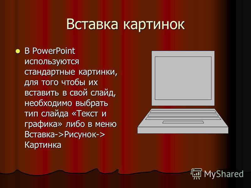 Вставка картинок В PowerPoint используются стандартные картинки, для того чтобы их вставить в свой слайд, необходимо выбрать тип слайда «Текст и графика» либо в меню Вставка->Рисунок-> Картинка В PowerPoint используются стандартные картинки, для того