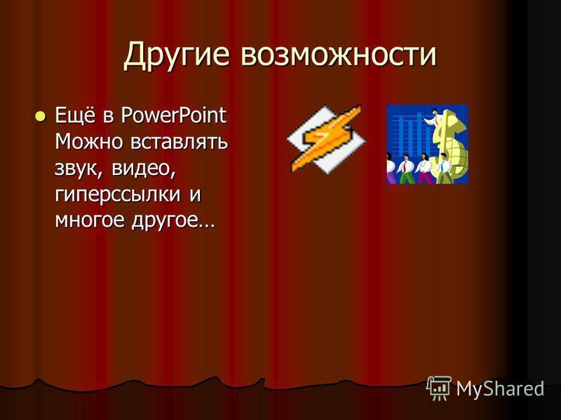 Другие возможности Ещё в PowerPoint Можно вставлять звук, видео, гиперссылки и многое другое… Ещё в PowerPoint Можно вставлять звук, видео, гиперссылки и многое другое…