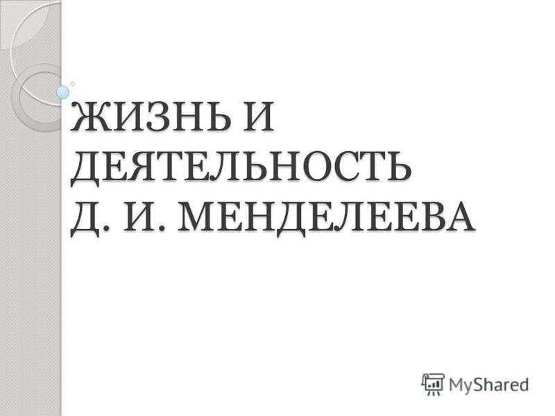 ЖИЗНЬ И ДЕЯТЕЛЬНОСТЬ Д. И. МЕНДЕЛЕЕВА