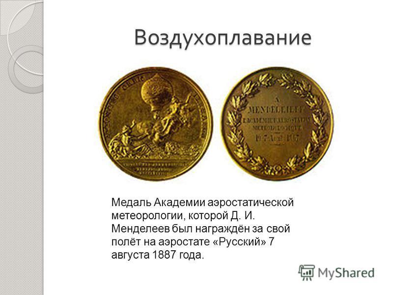 Воздухоплавание Медаль Академии аэростатической метеорологии, которой Д. И. Менделеев был награждён за свой полёт на аэростате «Русский» 7 августа 1887 года.