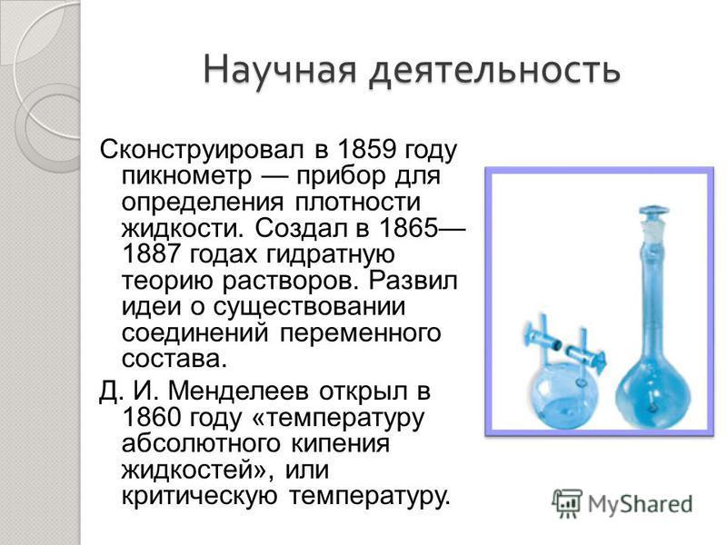 Научная деятельность Сконструировал в 1859 году пикнометр прибор для определения плотности жидкости. Создал в 1865 1887 годах гидратную теорию растворов. Развил идеи о существовании соединений переменного состава. Д. И. Менделеев открыл в 1860 году «
