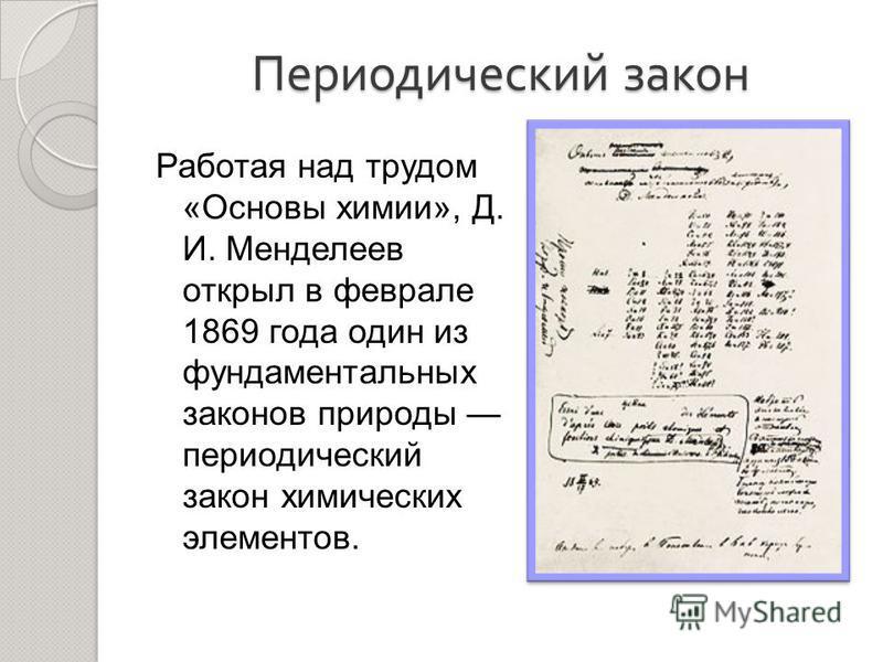Периодический закон Работая над трудом «Основы химии», Д. И. Менделеев открыл в феврале 1869 года один из фундаментальных законов природы периодический закон химических элементов.