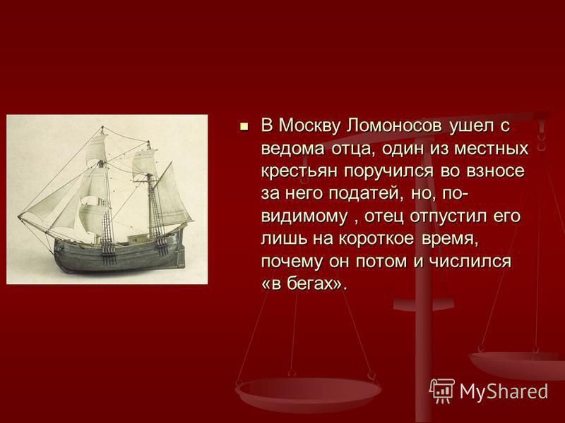 В Москву Ломоносов ушел с ведома отца, один из местных крестьян поручился во взносе за него податей, но, по- видимому, отец отпустил его лишь на короткое время, почему он потом и числился «в бегах».