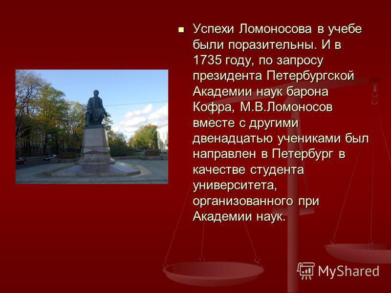 Успехи Ломоносова в учебе были поразительны. И в 1735 году, по запросу президента Петербургской Академии наук барона Кофра, М.В.Ломоносов вместе с другими двенадцатью учениками был направлен в Петербург в качестве студента университета, организованно