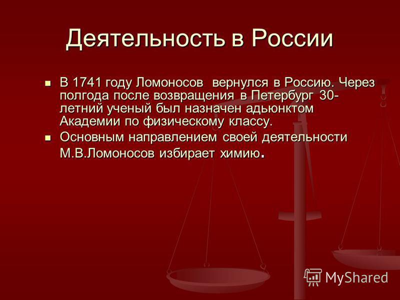 Деятельность в России В 1741 году Ломоносов вернулся в Россию. Через полгода после возвращения в Петербург 30- летний ученый был назначен адьюнктом Академии по физическому классу. В 1741 году Ломоносов вернулся в Россию. Через полгода после возвращен