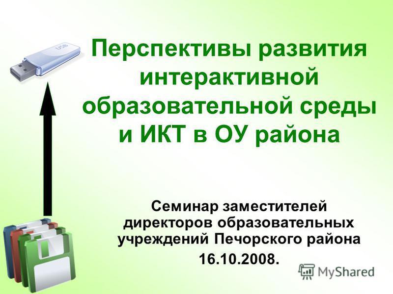 Перспективы развития интерактивной образовательной среды и ИКТ в ОУ района Семинар заместителей директоров образовательных учреждений Печорского района 16.10.2008.