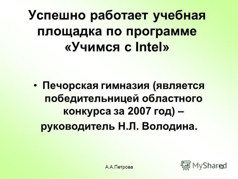 А.А.Петрова 12 Успешно работает учебная площадка по программе «Учимся с Intel» Печорская гимназия (является победительницей областного конкурса за 2007 год) – руководитель Н.Л. Володина.