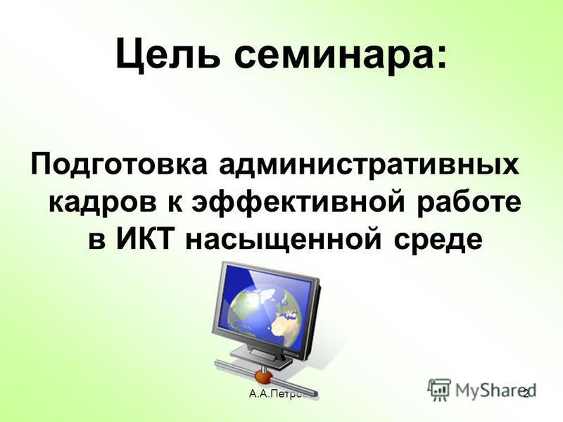 А.А.Петрова 2 Цель семинара: Подготовка административных кадров к эффективной работе в ИКТ насыщенной среде
