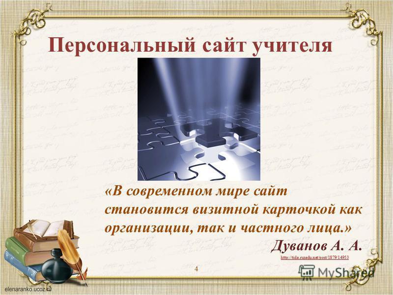 Персональный сайт учителя 4 «В современном мире сайт становится визитной карточкой как организации, так и частного лица.» Дуванов А. А. http://tide.rusedu.net/post/1879/14953
