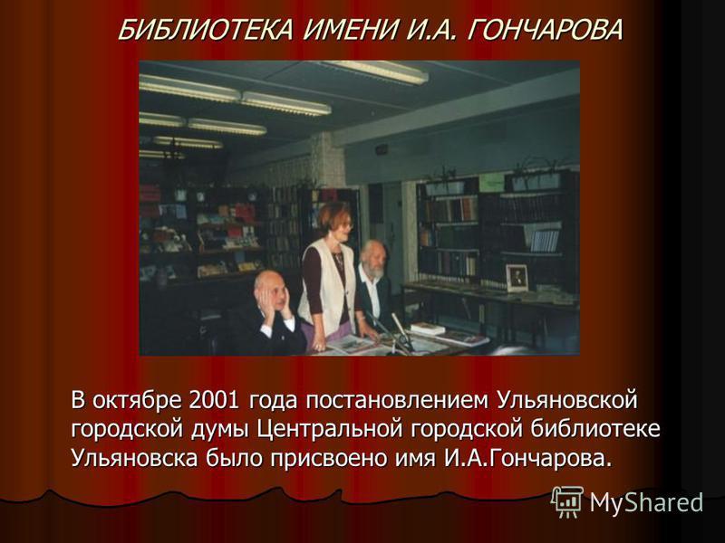 БИБЛИОТЕКА ИМЕНИ И.А. ГОНЧАРОВА В октябре 2001 года постановлением Ульяновской городской думы Центральной городской библиотеке Ульяновска было присвоено имя И.А.Гончарова.