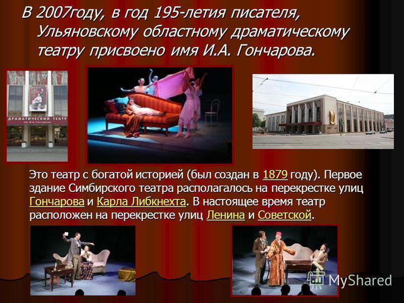 В 2007 году, в год 195-летия писателя, Ульяновскому областному драматическому театру присвоено имя И.А. Гончарова. Это театр с богатой историей (был создан в 1879 году). Первое здание Симбирского театра располагалось на перекрестке улиц Гончарова и К