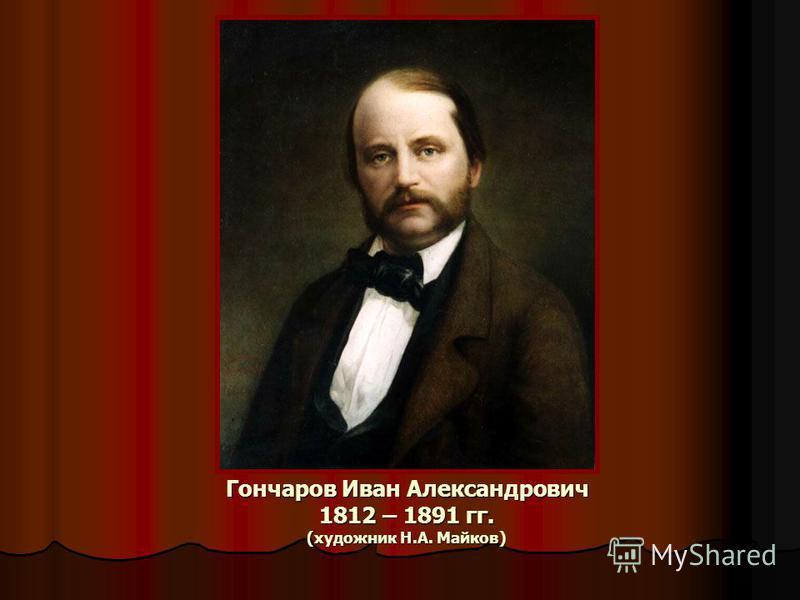 Гончаров Иван Александрович 1812 – 1891 гг. (художник Н.А. Майков)