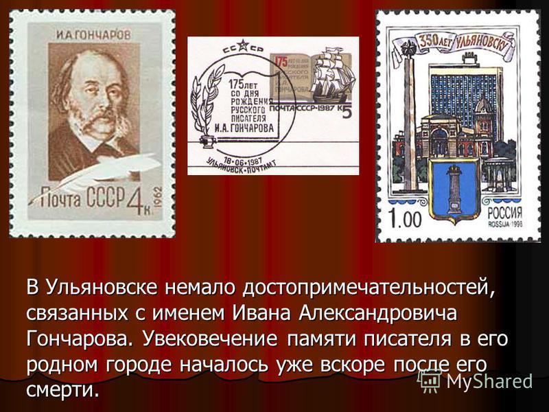 В Ульяновске немало достопримечательностей, связанных с именем Ивана Александровича Гончарова. Увековечение памяти писателя в его родном городе началось уже вскоре после его смерти.
