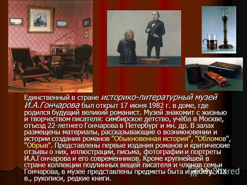 Единственный в стране историко-литературный музей И.А.Гончарова был открыт 17 июня 1982 г. в доме, где родился будущий великий романист. Музей знакомит с жизнью и творчеством писателя: симбирское детство, учёба в Москве, отъезд 22-летнего Гончарова в