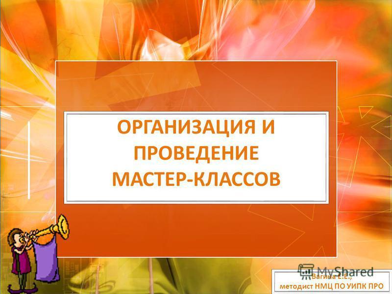 ОРГАНИЗАЦИЯ И ПРОВЕДЕНИЕ МАСТЕР-КЛАССОВ Вагина Е.Е., методист НМЦ ПО УИПК ПРО