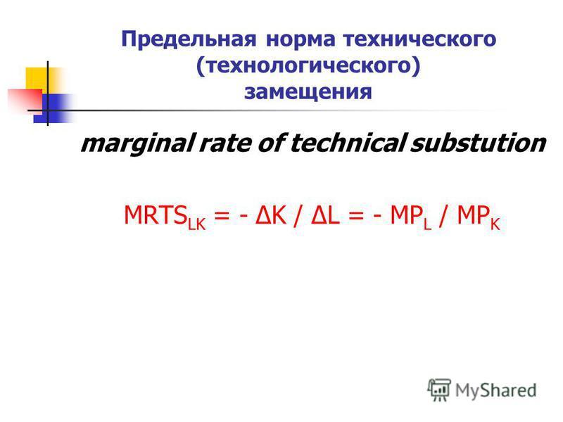 Предельная норма технического (технологического) замещения marginal rate of technical substution MRTS LK = - ΔK / ΔL = - MP L / MP K
