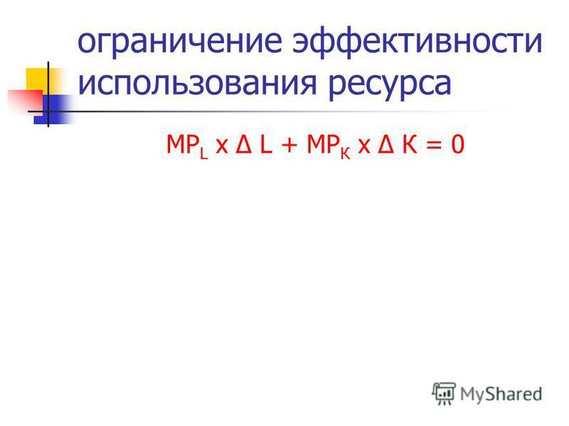 ограничение эффективности использования ресурса MP L х Δ L + МР К х Δ К = 0