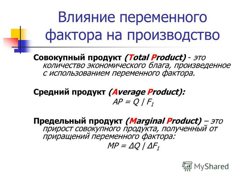 Влияние переменного фактора на производство Совокупный продукт (Total Product) - это количество экономического блага, произведенное с использованием переменного фактора. Средний продукт (Average Product): AP = Q | F 1 Предельный продукт (Marginal Pro