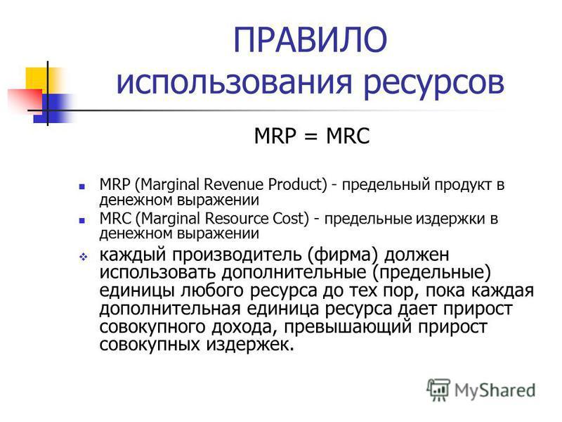 ПРАВИЛО использования ресурсов MRP = MRC MRP (Marginal Revenue Product) - предельный продукт в денежном выражении MRC (Marginal Resource Cost) - предельные издержки в денежном выражении каждый производитель (фирма) должен использовать дополнительные