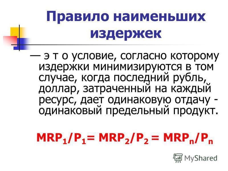 Правило наименьших издержек э т о условие, согласно которому издержки минимизируются в том случае, когда последний рубль, доллар, затраченный на каждый ресурс, дает одинаковую отдачу - одинаковый предельный продукт. MRP 1 /P 1 = MRP 2 /P 2 = MRP n /P