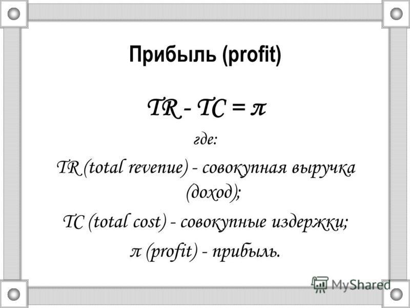 Прибыль (profit) TR - TС = π где: TR (total revenue) - совокупная выручка (доход); TС (total cost) - совокупные издержки; π (profit) - прибыль.