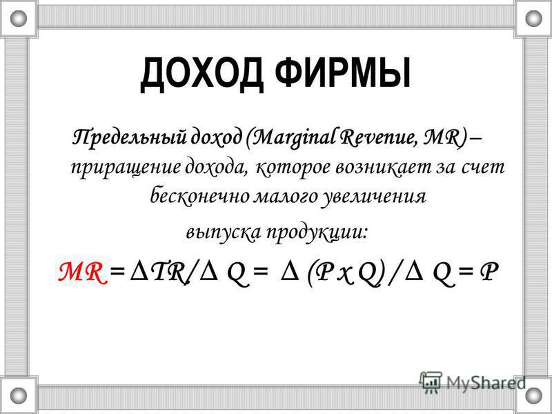ДОХОД ФИРМЫ Предельный доход (Marginal Revenue, MR) – приращение дохода, которое возникает за счет бесконечно малого увеличения выпуска продукции: MR = TR/ Q = (Р х Q) / Q = Р