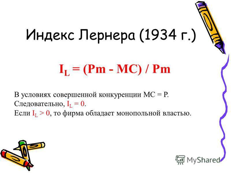 Индекс Лернера (1934 г.) I L = (Pm - MC) / Pm В условиях совершенной конкуренции МС = Р. Следовательно, I L = 0. Если I L > 0, то фирма обладает монопольной властью.