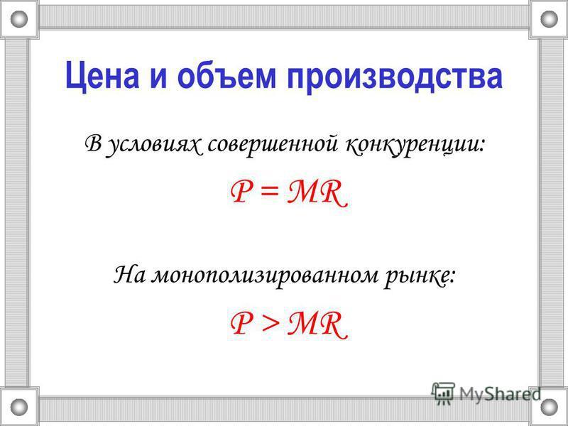 Цена и объем производства В условиях совершенной конкуренции: Р = MR На монополизированном рынке: Р > MR