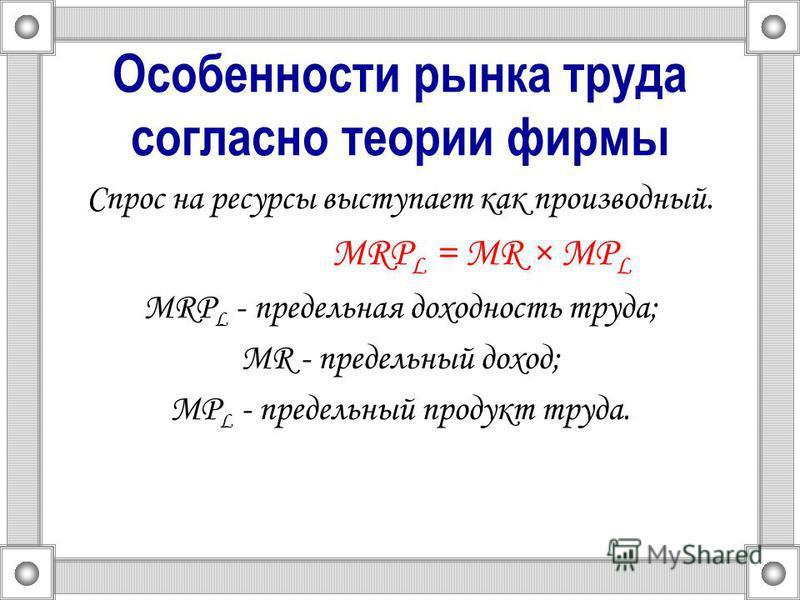 Особенности рынка труда согласно теории фирмы Спрос на ресурсы выступает как производный. MRP L = MR × MP L MRP L - предельная доходность труда; MR - предельный доход; MP L - предельный продукт труда.