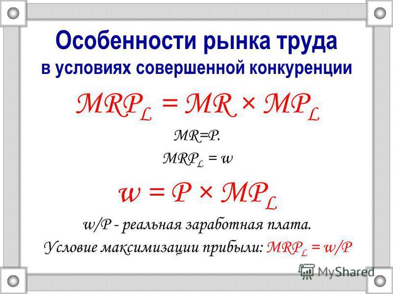 Особенности рынка труда в условиях совершенной конкуренции MRP L = MR × MP L MR=P. MRP L = w w = Р × MP L w/P - реальная заработная плата. Условие максимизации прибыли: MRP L = w/P