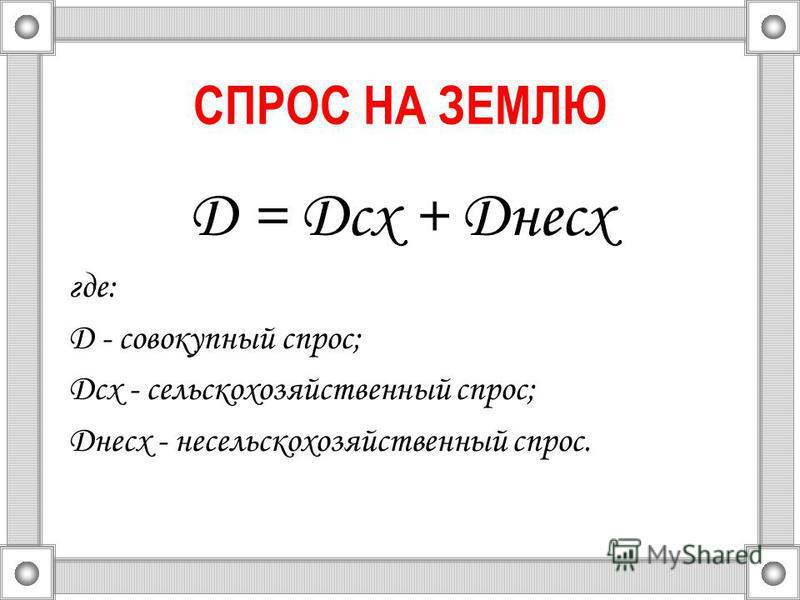СПРОС НА ЗЕМЛЮ D = Dсх + Dнесх где: D - совокупный спрос; Dсх - сельскохозяйственный спрос; Dнесх - несельскохозяйственный спрос.