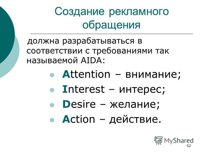 62 Создание рекламного обращения должна разрабатываться в соответствии с требованиями так называемой AIDA: Attention – внимание; Interest – интерес; Desire – желание; Action – действие.