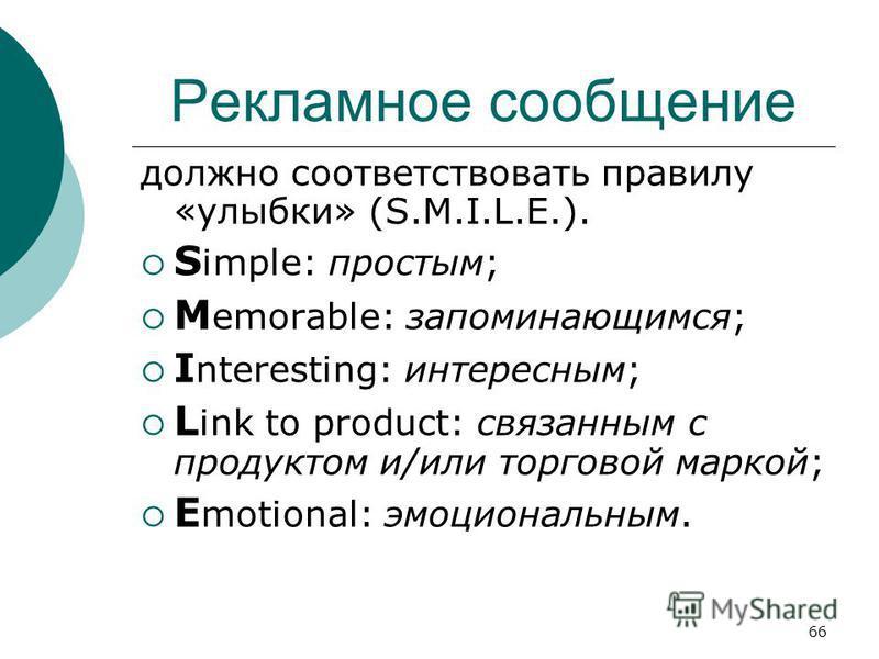 66 Рекламное сообщение должно соответствовать правилу «улыбки» (S.M.I.L.E.). S imple: простым; M emorable: запоминающимся; I nteresting: интересным; L ink to product: связанным с продуктом и/или торговой маркой; E motional: эмоциональным.