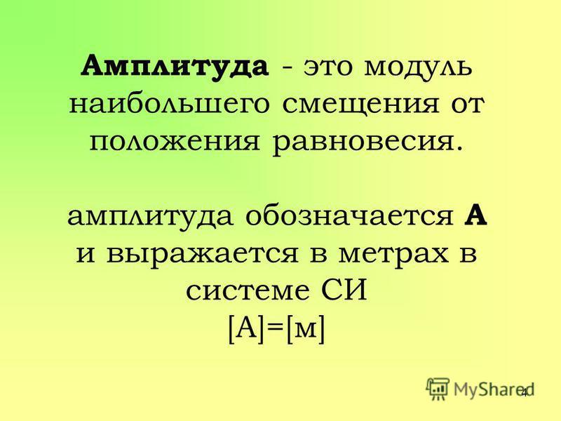 Амплитуда - это модуль наибольшего смещения от положения равновесия. амплитуда обозначается А и выражается в метрах в системе СИ [А]=[м] 4