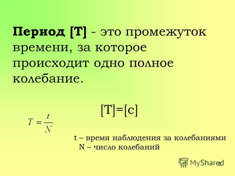Период [T] - это промежуток времени, за которое происходит одно полное колебание. [Т]=[с] t – время наблюдения за колебаниями N – число колебаний 5