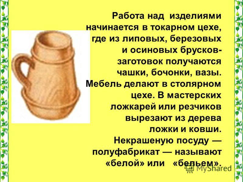 Работа над изделиями начинается в токарном цехе, где из липовых, березовых и осиновых брусков- заготовок получаются чашки, бочонки, вазы. Мебель делают в столярном цехе. В мастерских ложкарей или резчиков вырезают из дерева ложки и ковши. Некрашеную