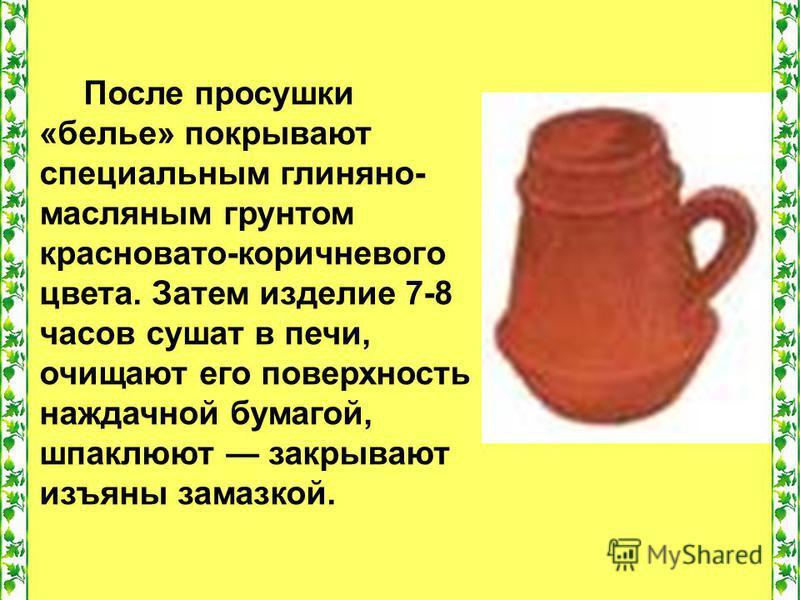 После просушки «белье» покрывают специальным глиняно- масляным грунтом красновато-коричневого цвета. Затем изделие 7-8 часов сушат в печи, очищают его поверхность наждачной бумагой, шпаклюют закрывают изъяны замазкой.