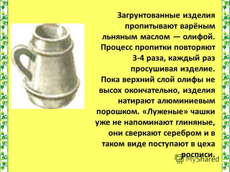 Загрунтованные изделия пропитывают варёным льняным маслом олифой. Процесс пропитки повторяют 3-4 раза, каждый раз просушивая изделие. Пока верхний слой олифы не высох окончательно, изделия натирают алюминиевым порошком. «Луженые» чашки уже не напомин